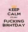 KEEP CALM IT'S MY FUCKING BIRHTDAY - Personalised Poster A4 size