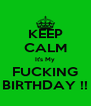 KEEP CALM It's My FUCKING BIRTHDAY !! - Personalised Poster A4 size
