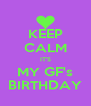 KEEP CALM IT'S MY GF's BIRTHDAY - Personalised Poster A4 size