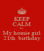 KEEP CALM It's  My homie girl 21th  birthday - Personalised Poster A4 size