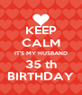 KEEP CALM IT'S MY HUSBAND 35 th BIRTHDAY - Personalised Poster A4 size