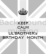 KEEP CALM It's My LIL'BROTHER's BIRTHDAY  MONTH - Personalised Poster A4 size