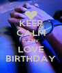 KEEP CALM IT'S MY LOVE BIRTHDAY - Personalised Poster A4 size