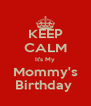 KEEP CALM It's My Mommy's Birthday  - Personalised Poster A4 size