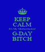KEEP CALM It's My Motherfuckin' G-DAY BITCH - Personalised Poster A4 size