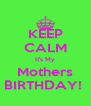KEEP CALM It's My Mothers BIRTHDAY!  - Personalised Poster A4 size