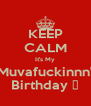 KEEP CALM It's My Muvafuckinnn' Birthday ✌ - Personalised Poster A4 size