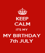 KEEP CALM IT'S MY  MY BIRTHDAY  7th JULY  - Personalised Poster A4 size