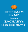 KEEP CALM It's MY Nephew ZACHARY's 15th BIRTHDAY  - Personalised Poster A4 size