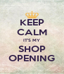 KEEP CALM IT'S MY SHOP OPENING - Personalised Poster A4 size
