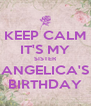 KEEP CALM IT'S MY SISTER ANGELICA'S BIRTHDAY - Personalised Poster A4 size