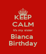 KEEP CALM It's my sister Bianca  Birthday - Personalised Poster A4 size