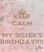 KEEP CALM IT'S MY SISTER'S BIRTHDAY!!!! - Personalised Poster A4 size