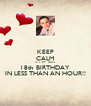 KEEP CALM IT's  MY  SON's  18th BIRTHDAY  IN LESS THAN AN HOUR!! - Personalised Poster A4 size