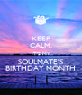 KEEP CALM. IT'S MY SOULMATE'S BIRTHDAY MONTH - Personalised Poster A4 size