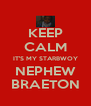 KEEP CALM IT'S MY STARBWOY NEPHEW BRAETON - Personalised Poster A4 size