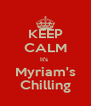 KEEP CALM It's  Myriam's Chilling - Personalised Poster A4 size
