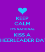 KEEP CALM IT'S NATIONAL KISS A CHEERLEADER DAY - Personalised Poster A4 size