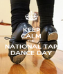 KEEP CALM IT'S NATIONAL TAP DANCE DAY - Personalised Poster A4 size