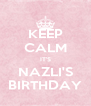 KEEP CALM IT'S NAZLI'S BIRTHDAY - Personalised Poster A4 size