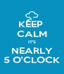 KEEP  CALM IT'S NEARLY 5 O'CLOCK - Personalised Poster A4 size