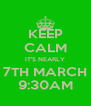 KEEP CALM IT'S NEARLY 7TH MARCH 9:30AM - Personalised Poster A4 size
