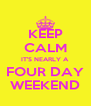 KEEP CALM IT'S NEARLY A FOUR DAY WEEKEND - Personalised Poster A4 size