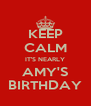 KEEP CALM IT'S NEARLY AMY'S BIRTHDAY - Personalised Poster A4 size