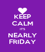 KEEP CALM IT'S NEARLY FRIDAY - Personalised Poster A4 size