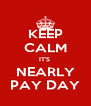 KEEP CALM IT'S  NEARLY PAY DAY - Personalised Poster A4 size