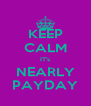 KEEP CALM IT's NEARLY PAYDAY - Personalised Poster A4 size