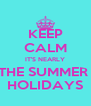 KEEP CALM IT'S NEARLY THE SUMMER  HOLIDAYS - Personalised Poster A4 size