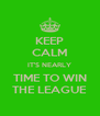 KEEP CALM IT'S NEARLY TIME TO WIN THE LEAGUE - Personalised Poster A4 size