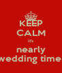 KEEP CALM it's nearly wedding time! - Personalised Poster A4 size