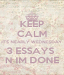 KEEP CALM IT'S NEARLY WEDNESDAY 3 ESSAYS   N IM DONE  - Personalised Poster A4 size
