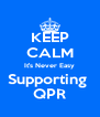 KEEP CALM It's Never Easy Supporting  QPR - Personalised Poster A4 size