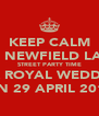 KEEP CALM IT'S NEWFIELD LANE STREET PARTY TIME FOR ROYAL WEDDING ON 29 APRIL 2011 - Personalised Poster A4 size