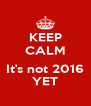 KEEP CALM  It's not 2016 YET - Personalised Poster A4 size