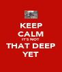 KEEP CALM IT'S NOT THAT DEEP YET - Personalised Poster A4 size