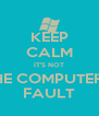 KEEP CALM IT'S NOT THE COMPUTER'S FAULT - Personalised Poster A4 size
