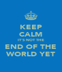 KEEP CALM IT'S NOT THE END OF THE WORLD YET - Personalised Poster A4 size