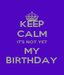 KEEP CALM IT'S NOT YET MY BIRTHDAY - Personalised Poster A4 size