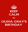 KEEP CALM it's OLIVIA GRAY'S BIRTHDAY  - Personalised Poster A4 size