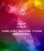 KEEP CALM IT'S ONE DAY BEFORE YOUR BIRTHDAY!! - Personalised Poster A4 size