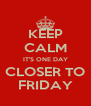 KEEP CALM IT'S ONE DAY CLOSER TO FRIDAY - Personalised Poster A4 size