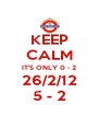 KEEP CALM IT'S ONLY 0 - 2 26/2/12 5 - 2 - Personalised Poster A4 size
