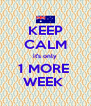 KEEP CALM it's only 1 MORE  WEEK  - Personalised Poster A4 size