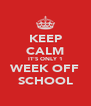 KEEP CALM IT'S ONLY 1 WEEK OFF SCHOOL - Personalised Poster A4 size
