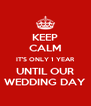 KEEP CALM IT'S ONLY 1 YEAR UNTIL OUR WEDDING DAY - Personalised Poster A4 size