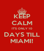 KEEP CALM IT'S ONLY 10 DAYS TILL MIAMI! - Personalised Poster A4 size